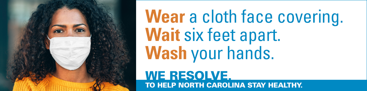 Wear a cloth face covering. Wait six feet apart. Wash your hands. We Resolve. To Make North Carolina Stay Healthy.